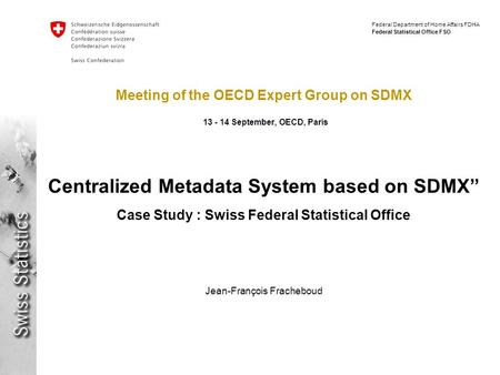 Federal Department of Home Affairs FDHA Federal Statistical Office FSO Meeting of the OECD Expert Group on SDMX 13 - 14 September, OECD, Paris Centralized.