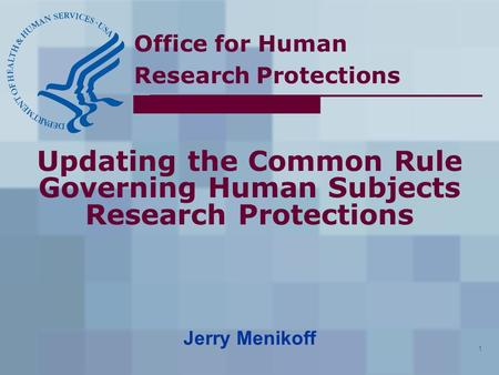 Office for Human Research Protections 1 Updating the Common Rule Governing Human Subjects Research Protections Jerry Menikoff.