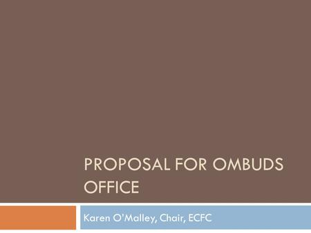 PROPOSAL FOR OMBUDS OFFICE Karen OMalley, Chair, ECFC.