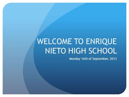 WELCOME TO ENRIQUE NIETO HIGH SCHOOL Monday 16th of September, 2013.