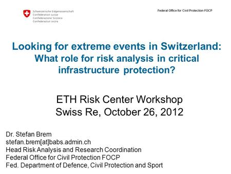 Federal Office for Civil Protection FOCP Looking for extreme events in Switzerland: What role for risk analysis in critical infrastructure protection?