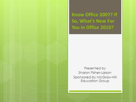 Know Office 2007? If So, Whats New For You in Office 2010? Presented by Sharon Fisher-Larson Sponsored by McGraw-Hill Education Group.