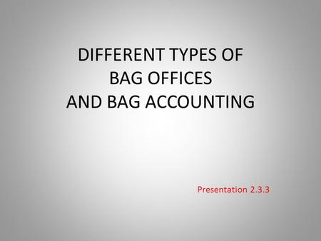 DIFFERENT TYPES OF BAG OFFICES AND BAG ACCOUNTING Presentation 2.3.3.