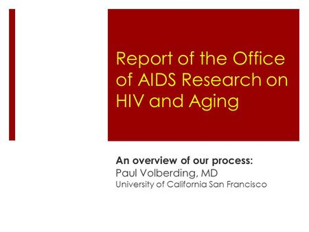 Report of the Office of AIDS Research on HIV and Aging An overview of our process: Paul Volberding, MD University of California San Francisco.