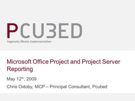 Microsoft Office Project and Project Server Reporting May 12 th, 2009 Chris Oxtoby, MCP – Principal Consultant, Pcubed.