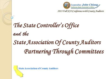 The State Controllers Office and the State Association Of County Auditors Partnering Through Committees State Association of County Auditors 2013 Fall.