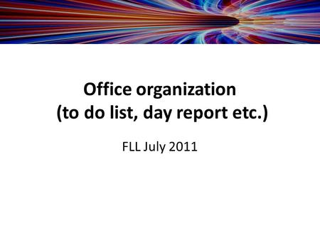 Office organization (to do list, day report etc.) FLL July 2011.