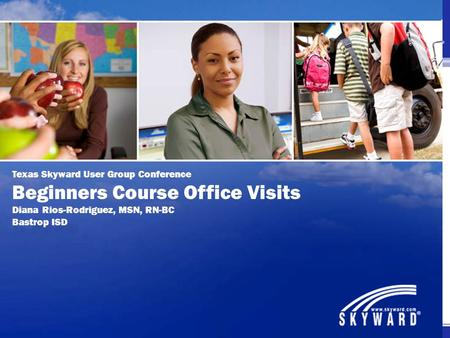 Texas Skyward User Group Conference Beginners Course Office Visits Diana Rios-Rodriguez, MSN, RN-BC Bastrop ISD.