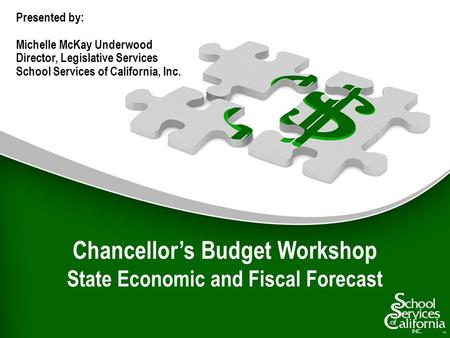 Chancellors Budget Workshop State Economic and Fiscal Forecast Presented by: Michelle McKay Underwood Director, Legislative Services School Services of.