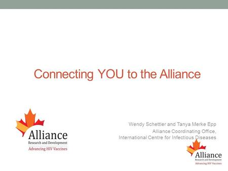 Connecting YOU to the Alliance Wendy Schettler and Tanya Merke Epp Alliance Coordinating Office, International Centre for Infectious Diseases.