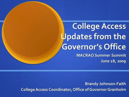 College Access Updates from the Governors Office MACRAO Summer Summit June 18, 2009 Brandy Johnson-Faith College Access Coordinator, Office of Governor.