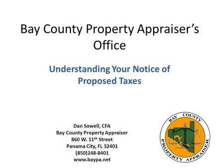 Bay County Property Appraisers Office Understanding Your Notice of Proposed Taxes Dan Sowell, CFA Bay County Property Appraiser 860 W. 11 th Street Panama.