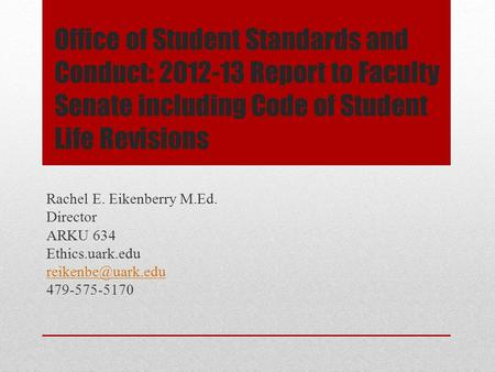 Office of Student Standards and Conduct: 2012-13 Report to Faculty Senate including Code of Student Life Revisions Rachel E. Eikenberry M.Ed. Director.