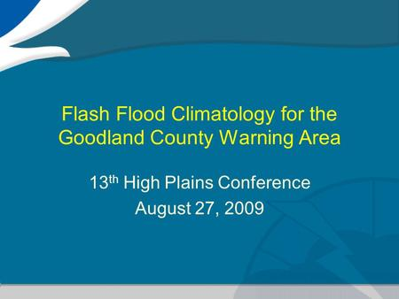 Flash Flood Climatology for the Goodland County Warning Area 13 th High Plains Conference August 27, 2009.