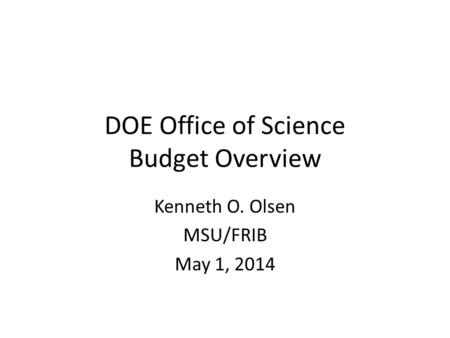 DOE Office of Science Budget Overview Kenneth O. Olsen MSU/FRIB May 1, 2014.