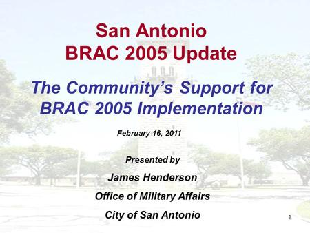 1 San Antonio BRAC 2005 Update The Communitys Support for BRAC 2005 Implementation Presented by James Henderson Office of Military Affairs City of San.