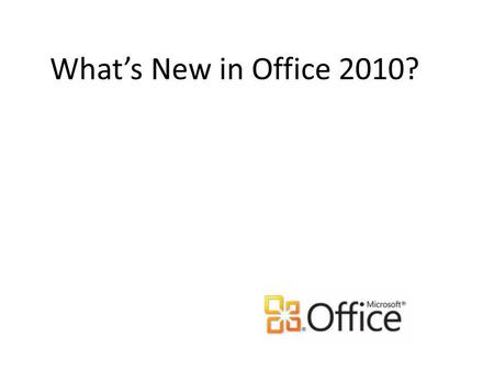 Whats New in Office 2010?. Major Changes in Office 2010 The Office Ribbon, which first made its appearance in Office 2007, now appears in all Office 2010.