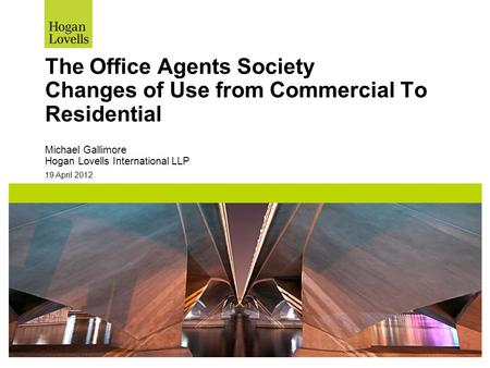 19 April 2012 The Office Agents Society Changes of Use from Commercial To Residential Michael Gallimore Hogan Lovells International LLP.