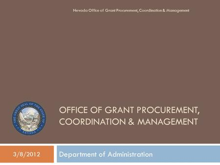 OFFICE OF GRANT PROCUREMENT, COORDINATION & MANAGEMENT Department of Administration 3/8/2012 Nevada Office of Grant Procurement, Coordination & Management.