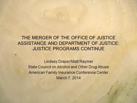 THE MERGER OF THE OFFICE OF JUSTICE ASSISTANCE AND DEPARTMENT OF JUSTICE: JUSTICE PROGRAMS CONTINUE Lindsey Draper/Matt Raymer State Council on Alcohol.