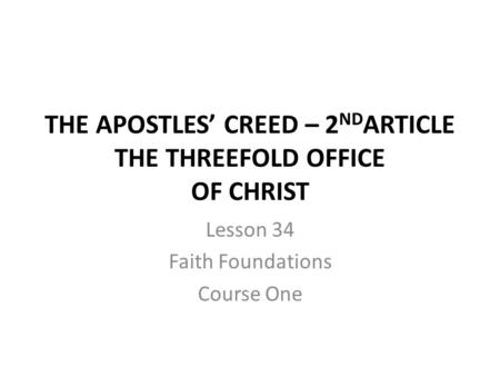 THE APOSTLES CREED – 2 ND ARTICLE THE THREEFOLD OFFICE OF CHRIST Lesson 34 Faith Foundations Course One.