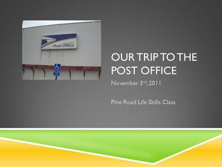 OUR TRIP TO THE POST OFFICE November 3 rd, 2011 Pine Road Life Skills Class.