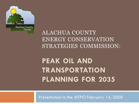 ALACHUA COUNTY ENERGY CONSERVATION STRATEGIES COMMISSION: PEAK OIL AND TRANSPORTATION PLANNING FOR 2035 Presentation to the MTPO February 14, 2008.