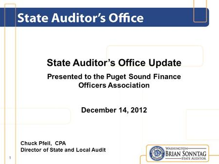State Auditors Office Update Presented to the Puget Sound Finance Officers Association December 14, 2012 1 Chuck Pfeil, CPA Director of State and Local.