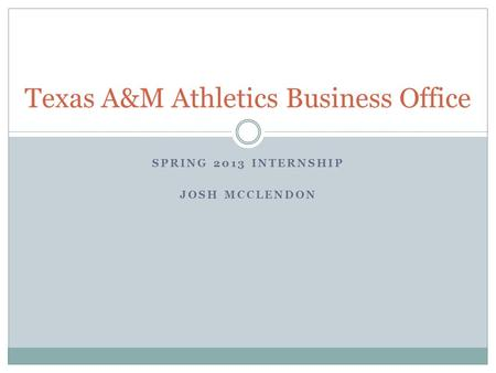 SPRING 2013 INTERNSHIP JOSH MCCLENDON Texas A&M Athletics Business Office.