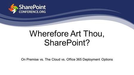 Wherefore Art Thou, SharePoint? On Premise vs. The Cloud vs. Office 365 Deployment Options.
