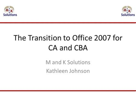 The Transition to Office 2007 for CA and CBA M and K Solutions Kathleen Johnson.