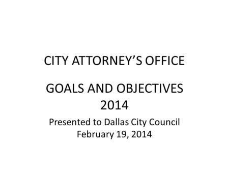 CITY ATTORNEYS OFFICE GOALS AND OBJECTIVES 2014 Presented to Dallas City Council February 19, 2014.