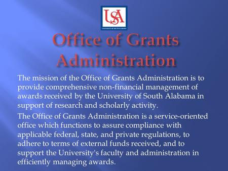 The mission of the Office of Grants Administration is to provide comprehensive non-financial management of awards received by the University of South Alabama.