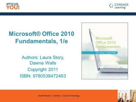 Microsoft® Office 2010 Fundamentals, 1/e Authors: Laura Story, Dawna Walls Copyright 2011 ISBN: 9780538472463.