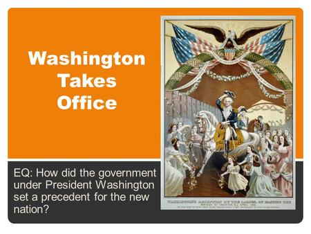 Washington Takes Office EQ: How did the government under President Washington set a precedent for the new nation?