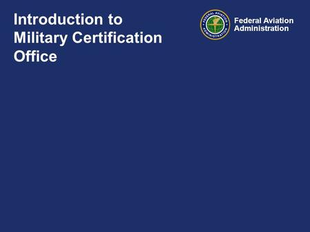 Federal Aviation Administration Introduction to Military Certification Office.