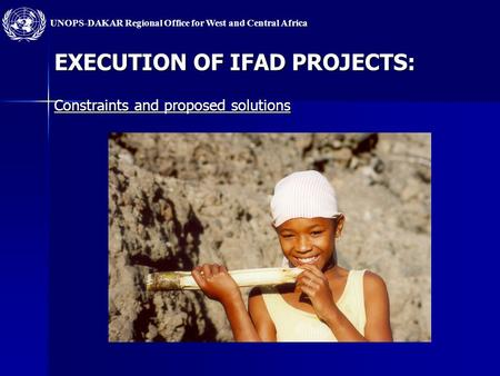 UNOPS-DAKAR Regional Office for West and Central Africa EXECUTION OF IFAD PROJECTS: Constraints and proposed solutions.