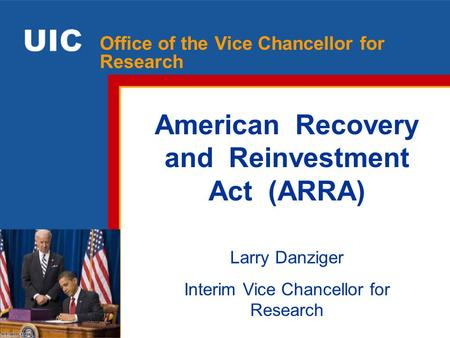 Facilitating excellence in research at UIC Office of the Vice Chancellor for Research American Recovery and Reinvestment Act (ARRA) Larry Danziger Interim.