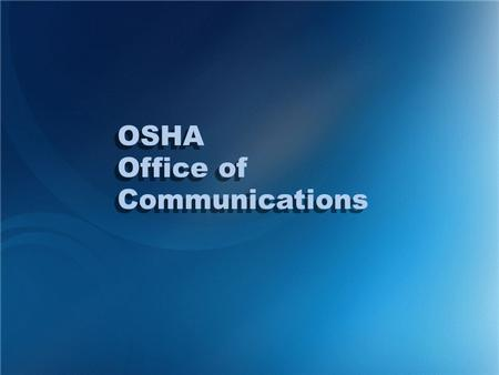 OSHA Office of Communications OSHA Office of Communications.