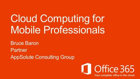 Your complete office in the cloud. Cloud Computing for Mobile Professionals Bruce Baron Partner AppSolute Consulting Group.