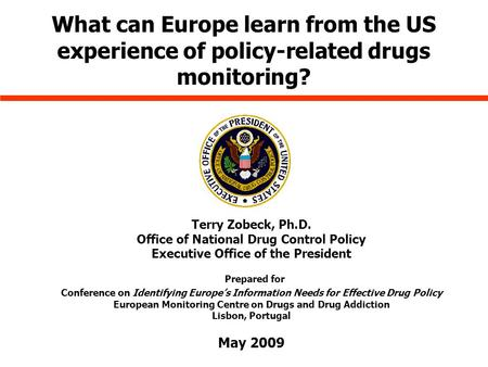What can Europe learn from the US experience of policy-related drugs monitoring? Terry Zobeck, Ph.D. Office of National Drug Control Policy Executive Office.