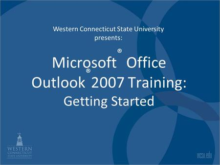 Microsoft ® Office Outlook ® 2007 Training: Getting Started Western Connecticut State University presents: