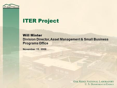 Will Minter Division Director, Asset Management & Small Business Programs Office November 15, 2006 ITER Project.