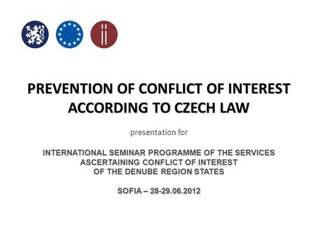 PREVENTION OF CONFLICT OF INTEREST ACCORDING TO CZECH LAW presentation for INTERNATIONAL SEMINAR PROGRAMME OF THE SERVICES ASCERTAINING CONFLICT OF INTEREST.