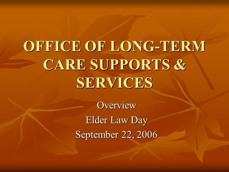 OFFICE OF LONG-TERM CARE SUPPORTS & SERVICES Overview Elder Law Day September 22, 2006.