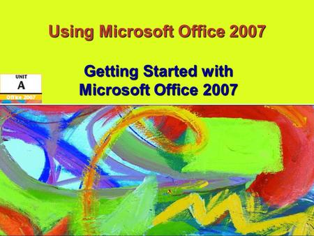 Using Microsoft Office 2007 Getting Started with Microsoft Office 2007.