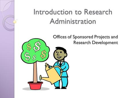 Introduction to Research Administration Offices of Sponsored Projects and Research Development.
