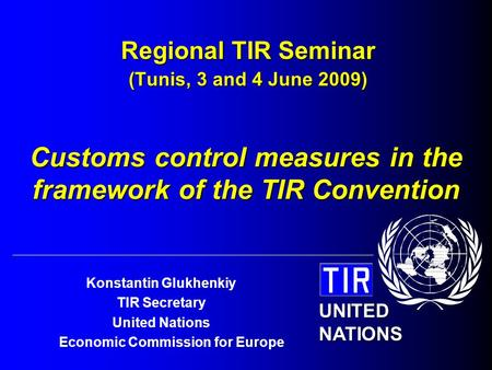 UNITED NATIONS Konstantin Glukhenkiy TIR Secretary United Nations Economic Commission for Europe Regional TIR Seminar (Tunis, 3 and 4 June 2009) Customs.