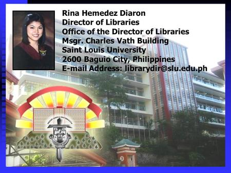 Rina Hemedez Diaron Director of Libraries Office of the Director of Libraries Msgr. Charles Vath Building Saint Louis University 2600 Baguio City, Philippines.