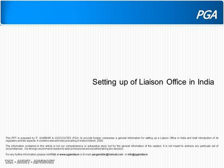 Setting up of Liaison Office in India This PPT is prepared by P. GAMBHIR & ASSOCIATES (PGA) to provide foreign companies a general information for setting.